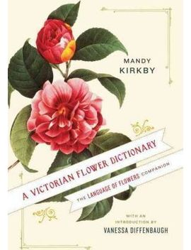 A Victorian Flower Dictionary : The Language Of Flowers Companion by Mandy Kirkby