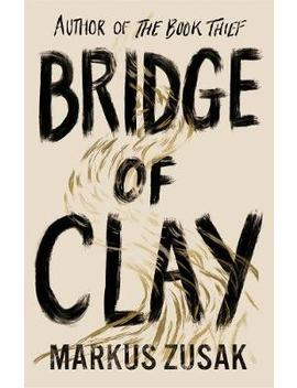 Bridge Of Clay : From Bestselling Author Of The Book Thief by Markus Zusak