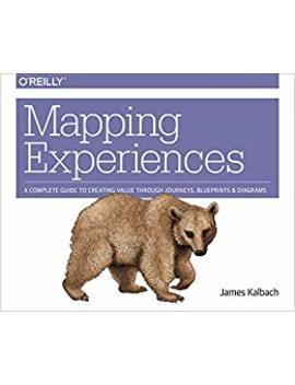 Mapping Experiences: A Complete Guide To Creating Value Through Journeys, Blueprints, And Diagrams (English Edition) by James Kalbach