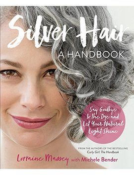 Silver Hair: Say Goodbye To The Dye And Let Your Natural Light Shine: A Handbook by Michele Bender