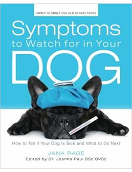 Symptoms To Watch For In Your Dog: How To Tell If Your Dog Is Sick And What To Do Next (Owner To Owner Dog Health Series; Volume 1) by Jana Rade