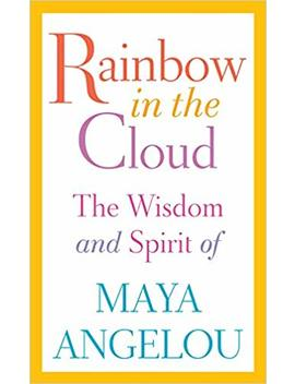 Rainbow In The Cloud: The Wisdom And Spirit Of Maya Angelou by Maya Angelou