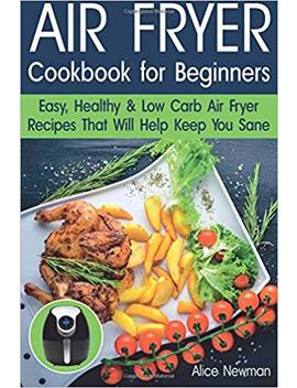 Air Fryer Cookbook For Beginners: Easy, Healthy & Low Carb Recipes That Will Help Keep You Sane by Alice Newman