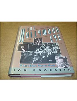 The Hollywood Eye: What Makes Movies Work by Jon Boorstin