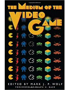 The Medium Of The Video Game by Mark J. P. Wolf