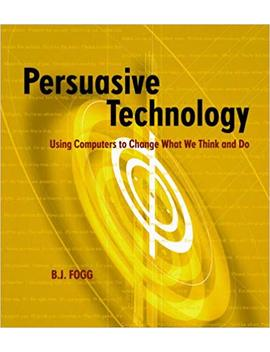 Persuasive Technology: Using Computers To Change What We Think And Do (Interactive Technologies) by B.J. Fogg
