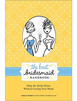 The Knot Bridesmaid Handbook: Help The Bride Shine Without Losing Your Mind by Carley Roney