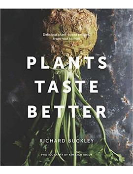 Plants Taste Better: Delicious Plant Based Recipes, From Root To Fruit by Richard Buckley