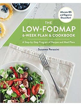 The Low Fodmap 6 Week Plan And Cookbook: A Step By Step Program Of Recipes And Meal Plans. Alleviate Ibs And Digestive Discomfort! by Suzanne Perazzini