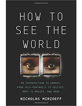 How To See The World: An Introduction To Images, From Self Portraits To Selfies, Maps To Movies, And More by Nicholas Mirzoeff