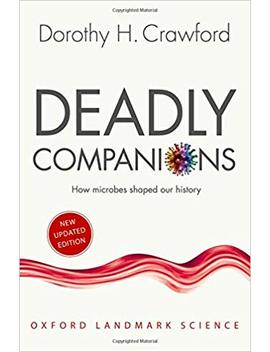 Deadly Companions: How Microbes Shaped Our History (Oxford Landmark Science) by Dorothy H. Crawford