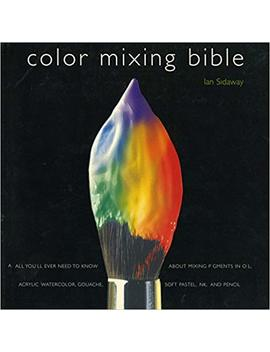 Color Mixing Bible: All You'll Ever Need To Know About Mixing Pigments In Oil, Acrylic, Watercolor, Gouache, Soft Pastel, Pencil, And Ink by Ian Sidaway