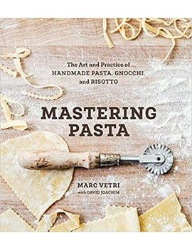 Mastering Pasta: The Art And Practice Of Handmade Pasta, Gnocchi, And Risotto by Marc Vetri