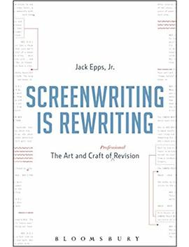 Screenwriting Is Rewriting: The Art And Craft Of Professional Revision by Jack Epps Jr.