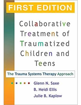 Collaborative Treatment Of Traumatized Children And Teens, First Edition: The Trauma Systems Therapy Approach by Glenn N. Saxe