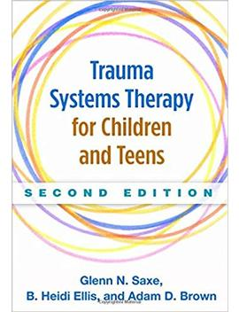 Trauma Systems Therapy For Children And Teens, Second Edition by Glenn N. Saxe