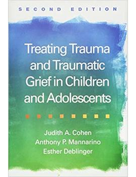 Treating Trauma And Traumatic Grief In Children And Adolescents, Second Edition by Judith A. Cohen