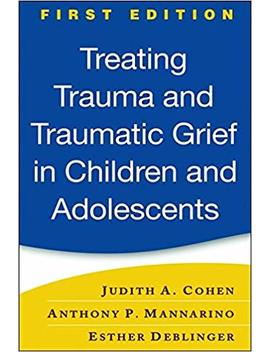 Treating Trauma And Traumatic Grief In Children And Adolescents, First Edition by Judith A. Cohen