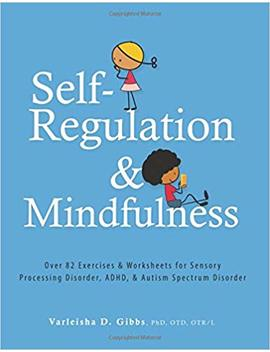 Self Regulation And Mindfulness: Over 82 Exercises & Worksheets For Sensory Processing Disorder, Adhd, & Autism Spectrum Disorder by Varleisha Gibbs