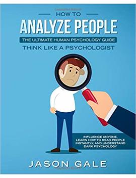 How To Analyze People: The Ultimate Human Psychology Guide : Think Like A Psychologist: Influence Anyone, Learn How To Read People Instantly, And Understand Dark Psychology by Jason Gale