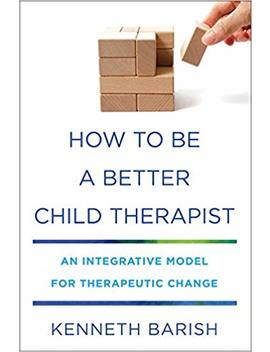 How To Be A Better Child Therapist: An Integrative Model For Therapeutic Change by Amazon