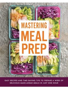 Mastering Meal Prep: Easy Recipes And Time Saving Tips To Prepare A... by Pamela Ellgen