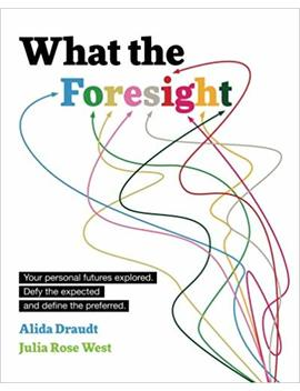 What The Foresight: Your Personal Futures Explored. Defy The Expected And Define The Preferred. by Alida Draudt