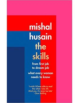 The Skills: From First Job To Dream Job   What Every Woman Needs To Know by Mishal Husain
