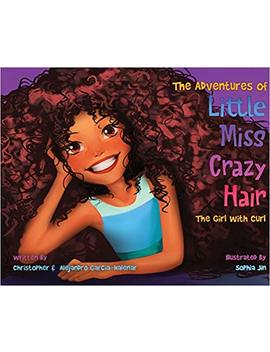 The Adventures Of Little Miss Crazy Hair: The Girl With Curl by Christopher Garcia Halenar
