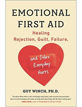Emotional First Aid: Healing Rejection, Guilt, Failure, And Other Everyday Hurts by Guy Winch Ph.D.