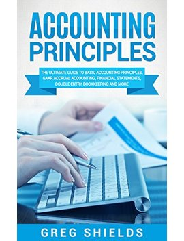 Accounting Principles: The Ultimate Guide To Basic Accounting Principles, Gaap, Accrual Accounting, Financial Statements, Double Entry Bookkeeping And More by Greg Shields