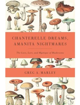Chanterelle Dreams, Amanita Nightmares: The Love, Lore, And... by Greg Marley
