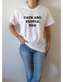 Cats Are People Too T Shirt Unisex, Fashion Funny Quotes For Girls, Cats Saying by Etsy