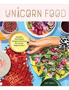 Unicorn Food: Beautiful Plant Based Recipes To Nurture Your Inner Magical Beast by Kat Odell