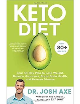 Keto Diet: Your 30 Day Plan To Lose Weight, Balance Hormones, Boost Brain Health, And Reverse Disease by Josh Axe
