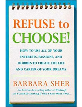 Refuse To Choose!: Use All Of Your Interests, Passions, And Hobbies To Create The Life And Career Of Your Dreams by Barbara Sher
