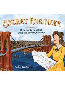 Secret Engineer: How Emily Roebling Built The Brooklyn Bridge by Rachel Dougherty