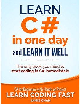C#: Learn C# In One Day And Learn It Well. C# For Beginners With Hands On Project. (Learn Coding Fast With Hands On Project Book 3) by Jamie Chan