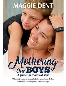 Mothering Our Boys (Us Edition): A Guide For Moms Of Sons                                                    by Maggie Dent