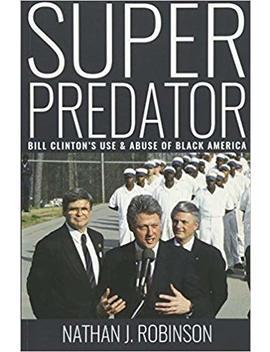 Superpredator: Bill Clinton's Use And Abuse Of Black America by Nathan J Robinson