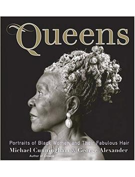 Queens: Portraits Of Black Women And Their Fabulous Hair by Michael Cunningham