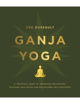 Ganja Yoga: A Practical Guide To Conscious Relaxation, Soothing... by Dee Dussault