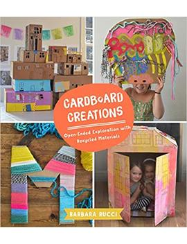 Cardboard Creations: Open Ended Exploration With Recycled Materials by Barbara Rucci
