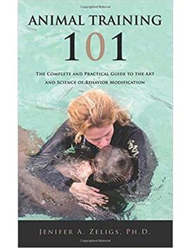 Animal Training 101: The Complete And Practical Guide To The Art And Science Of Behavior Modification by Ph. D. Jenifer A. Zeligs