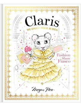 Claris: Fashion Show Fiasco: The Chicest Mouse In Paris (The Claris Collection) by Megan Hess