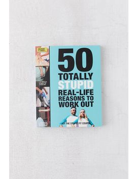 50 Totally Stupid Real Life Reasons To Work Out By Stupid Fit Couple by Urban Outfitters