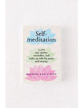 Self Meditation: 3,299 Tips, Quotes, Reminders, And Wake Up Calls For Peace And Serenity By Barbara Ann Kipfer by Urban Outfitters