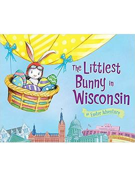 The Littlest Bunny In Wisconsin: An Easter Adventure by Lily Jacobs