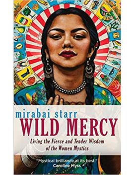 Wild Mercy: Living The Fierce And Tender Wisdom Of The Women Mystics by Mirabai Starr