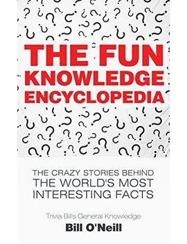 The Fun Knowledge Encyclopedia: They Stories Behind The World's Most Interesting Facts (Trivia Bill's General Knowledge Book 1)... by Bill O'neill
